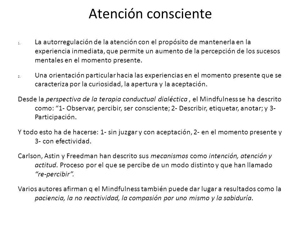 Atención consciente 1. La autorregulación de la atención con el propósito de mantenerla en la experiencia inmediata, que permite un aumento de la perc