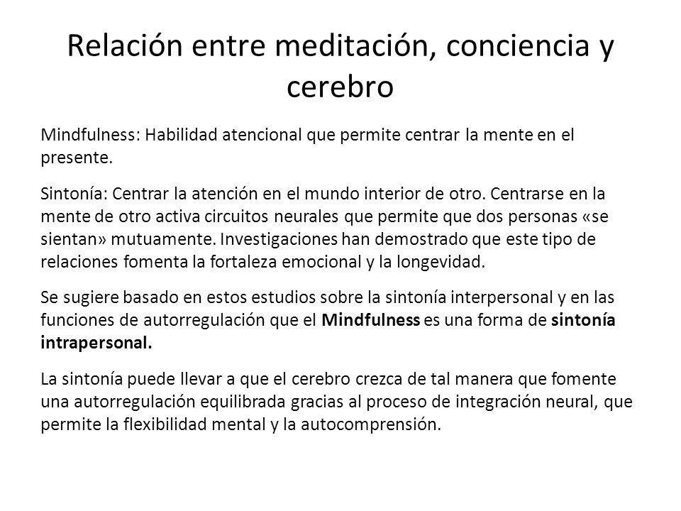 Relación entre meditación, conciencia y cerebro Mindfulness: Habilidad atencional que permite centrar la mente en el presente. Sintonía: Centrar la at