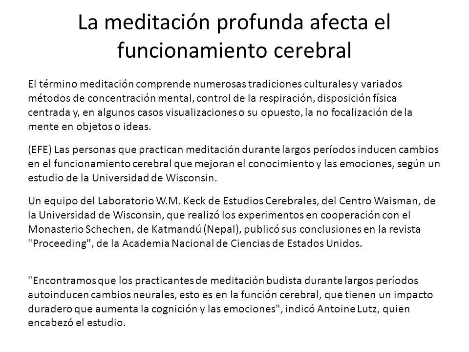 La meditación profunda afecta el funcionamiento cerebral El término meditación comprende numerosas tradiciones culturales y variados métodos de concen