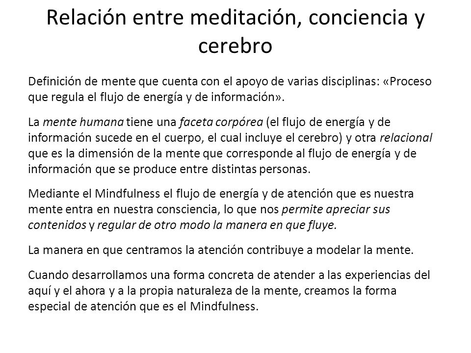 Relación entre meditación, conciencia y cerebro Hay estudios que han demostrado que las aplicaciones específicas del Mindfulness mejoran la capacidad de regular las emociones, de combatir las disfunciones emocionales, de mejorar las pautas cognitivas y de reducir los pensamientos negativos.