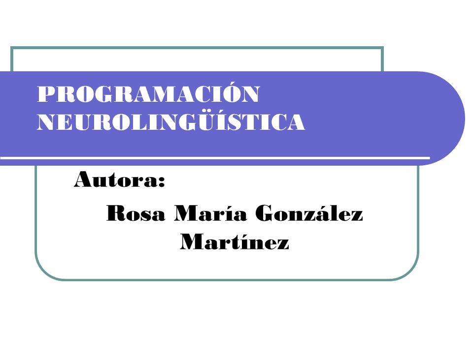 PROGRAMACIÓN NEUROLINGÜÍSTICA Autora: Rosa María González Martínez