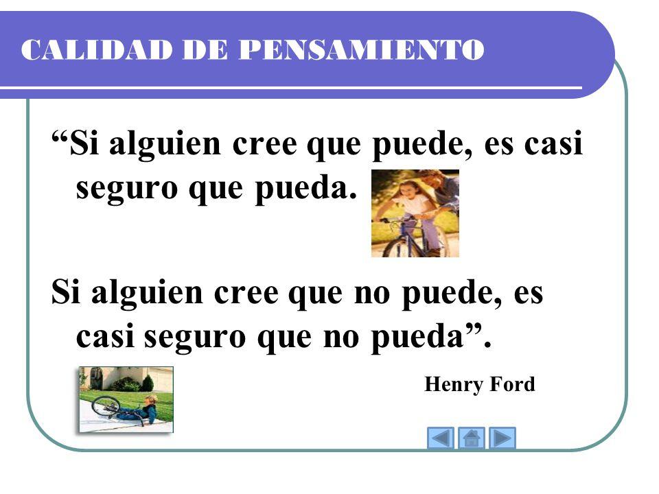 CALIDAD DE PENSAMIENTO Si alguien cree que puede, es casi seguro que pueda. Si alguien cree que no puede, es casi seguro que no pueda. Henry Ford
