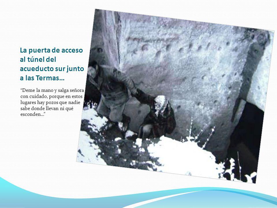La puerta de acceso al túnel del acueducto sur junto a las Termas… Deme la mano y salga señora con cuidado, porque en estos lugares hay pozos que nadi