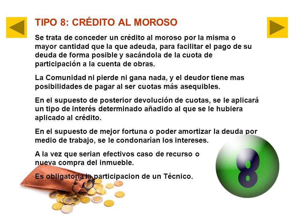 TIPO 8: CRÉDITO AL MOROSO Se trata de conceder un crédito al moroso por la misma o mayor cantidad que la que adeuda, para facilitar el pago de su deuda de forma posible y sacándola de la cuota de participación a la cuenta de obras.
