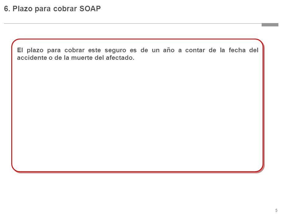 5 6. Plazo para cobrar SOAP El plazo para cobrar este seguro es de un año a contar de la fecha del accidente o de la muerte del afectado.