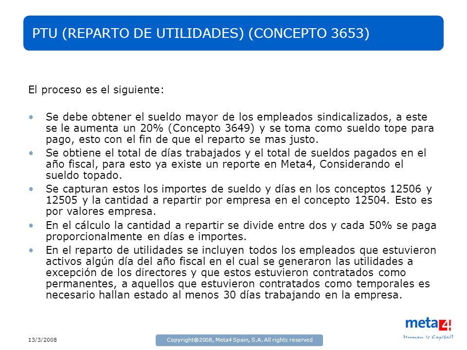 13/3/2008Copyright®2008, Meta4 Spain, S.A. All rights reserved PTU (REPARTO DE UTILIDADES) (CONCEPTO 3653) El proceso es el siguiente: Se debe obtener