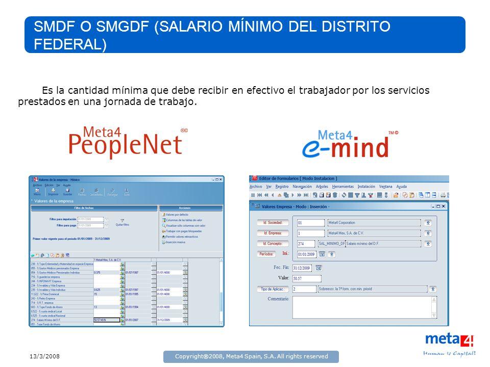 13/3/2008Copyright®2008, Meta4 Spain, S.A. All rights reserved SMDF O SMGDF (SALARIO MÍNIMO DEL DISTRITO FEDERAL) Es la cantidad mínima que debe recib