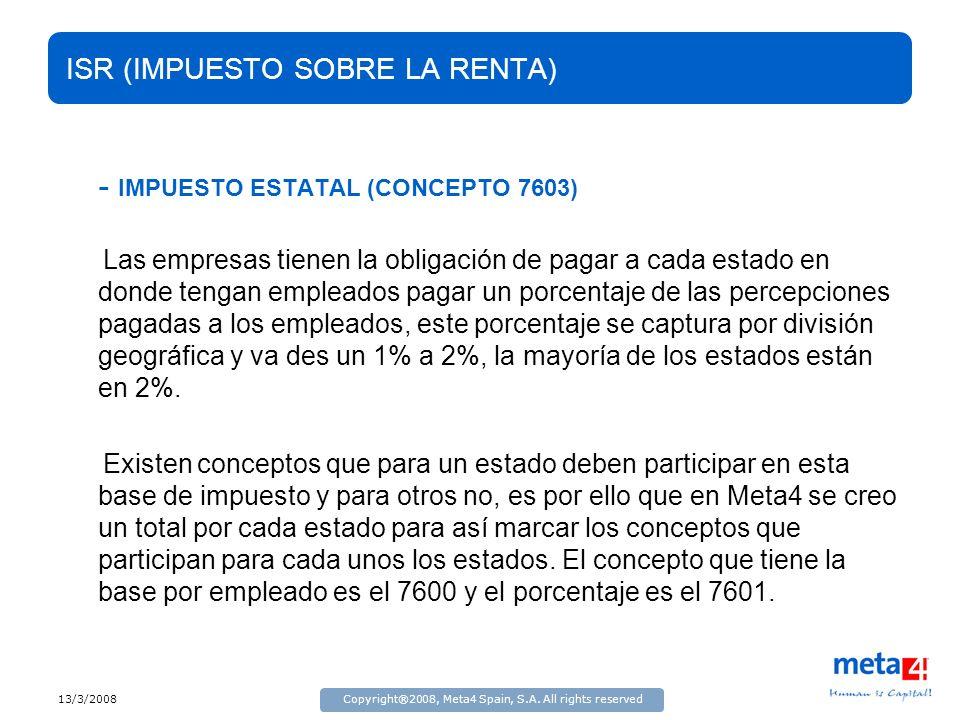 13/3/2008Copyright®2008, Meta4 Spain, S.A. All rights reserved ISR (IMPUESTO SOBRE LA RENTA) - IMPUESTO ESTATAL (CONCEPTO 7603) Las empresas tienen la