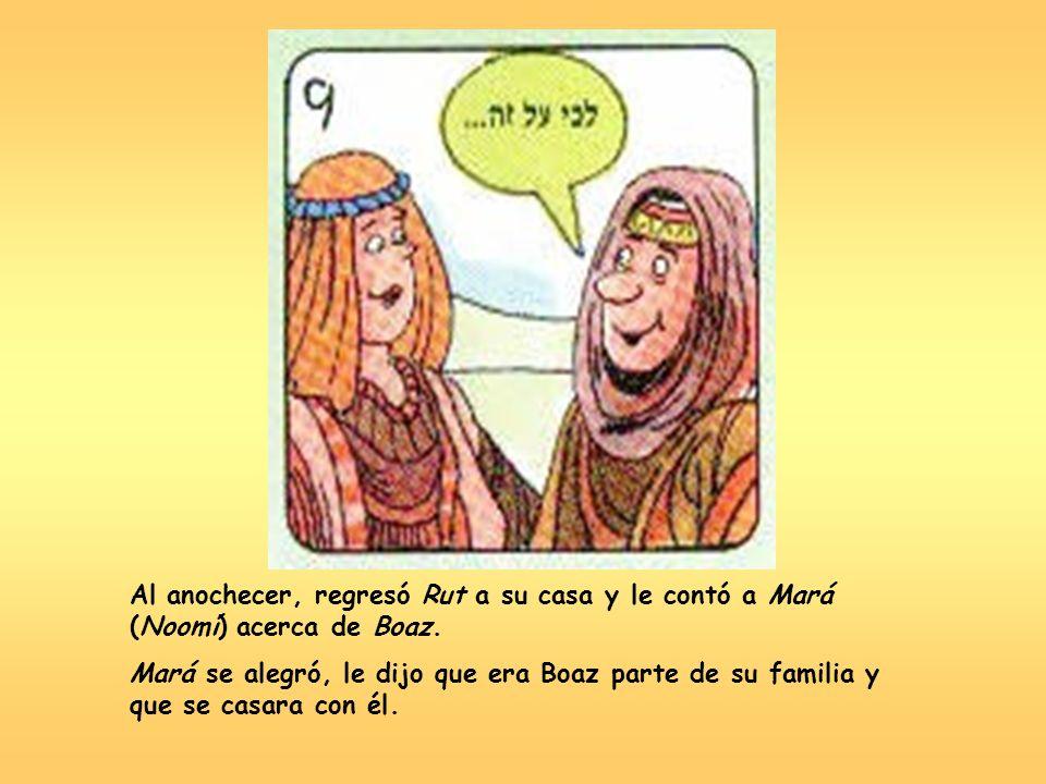 Al anochecer, regresó Rut a su casa y le contó a Mará (Noomí) acerca de Boaz. Mará se alegró, le dijo que era Boaz parte de su familia y que se casara