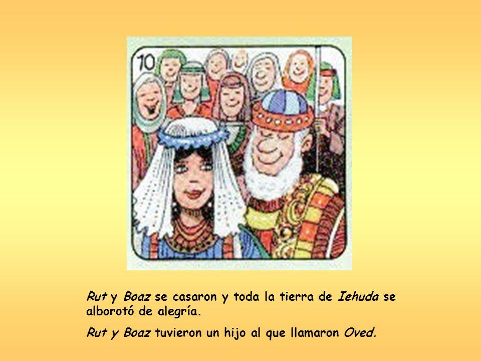 Rut y Boaz se casaron y toda la tierra de Iehuda se alborotó de alegría. Rut y Boaz tuvieron un hijo al que llamaron Oved.