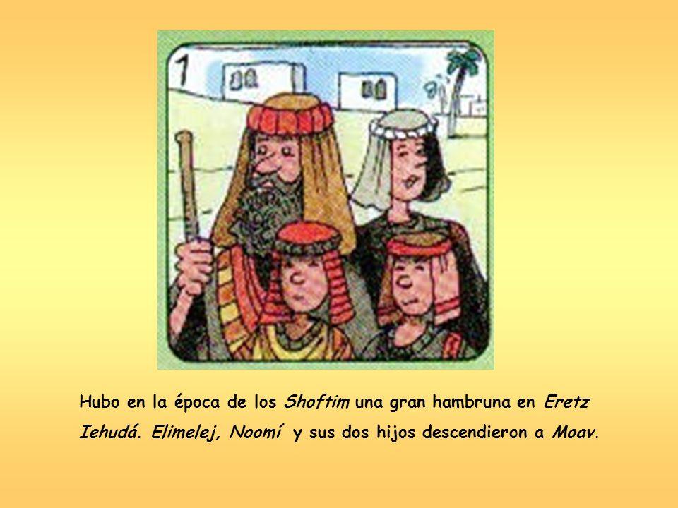 Hubo en la época de los Shoftim una gran hambruna en Eretz Iehudá. Elimelej, Noomí y sus dos hijos descendieron a Moav.