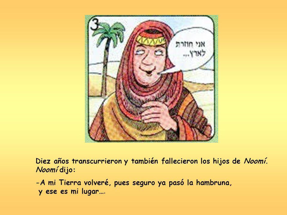 Diez años transcurrieron y también fallecieron los hijos de Noomí. Noomí dijo: -A mi Tierra volveré, pues seguro ya pasó la hambruna, y ese es mi luga
