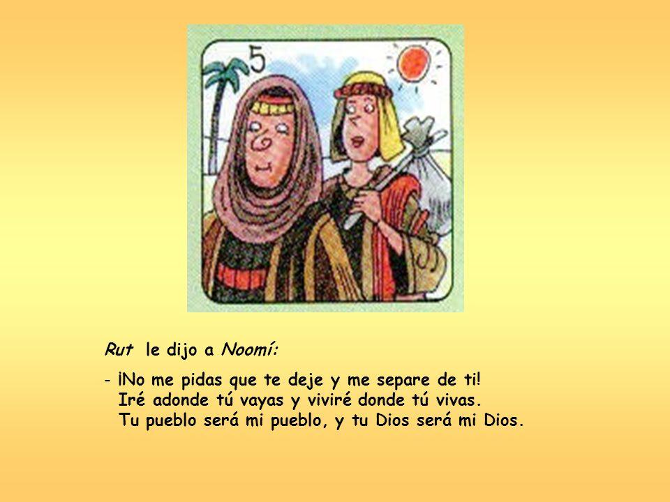 Rut le dijo a Noomí: - ¡No me pidas que te deje y me separe de ti! Iré adonde tú vayas y viviré donde tú vivas. Tu pueblo será mi pueblo, y tu Dios se