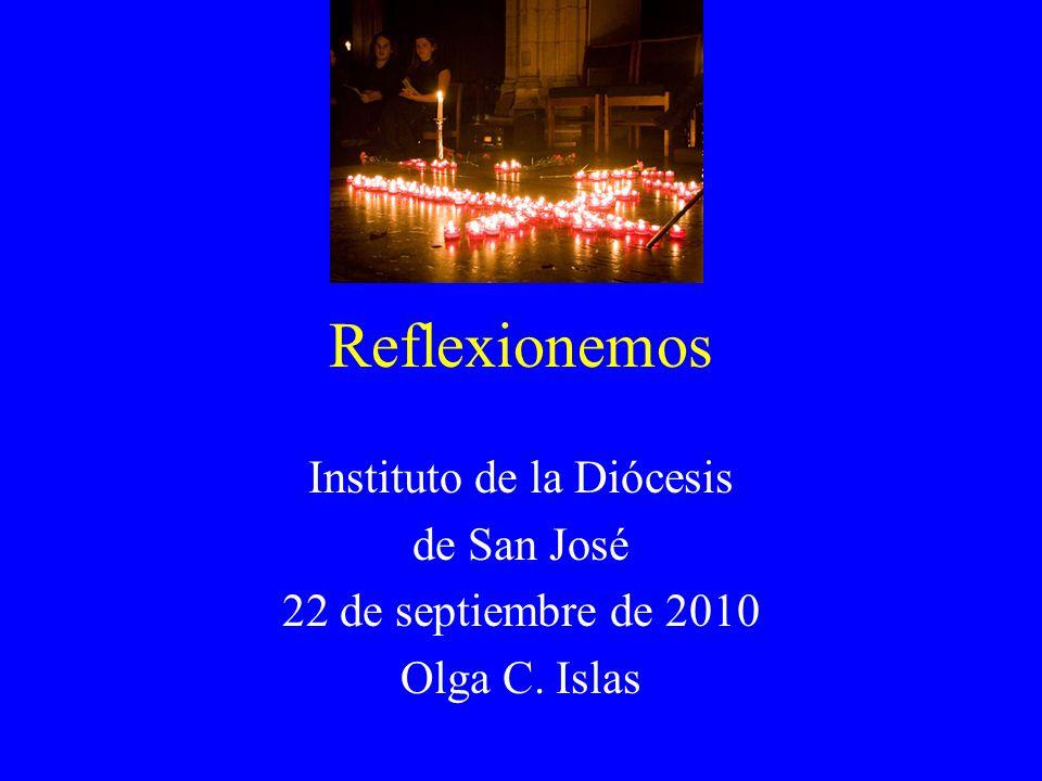 Reflexionemos Instituto de la Diócesis de San José 22 de septiembre de 2010 Olga C. Islas