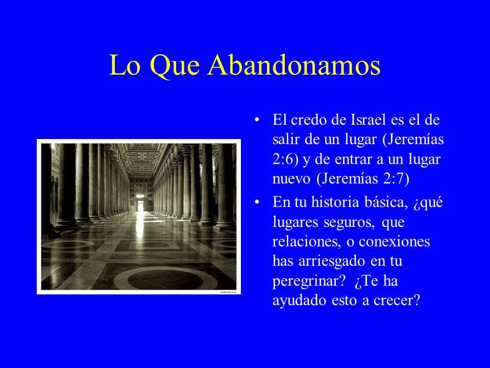 Lo Que Abandonamos El credo de Israel es el de salir de un lugar (Jeremías 2:6) y de entrar a un lugar nuevo (Jeremías 2:7) En tu historia básica, ¿qu