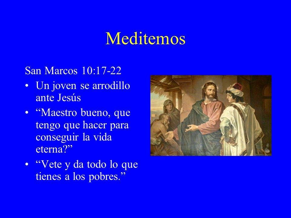 Meditemos San Marcos 10:17-22 Un joven se arrodillo ante Jesús Maestro bueno, que tengo que hacer para conseguir la vida eterna? Vete y da todo lo que
