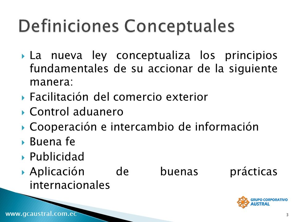 www.gcaustral.com.ec La nueva ley conceptualiza los principios fundamentales de su accionar de la siguiente manera: Facilitación del comercio exterior