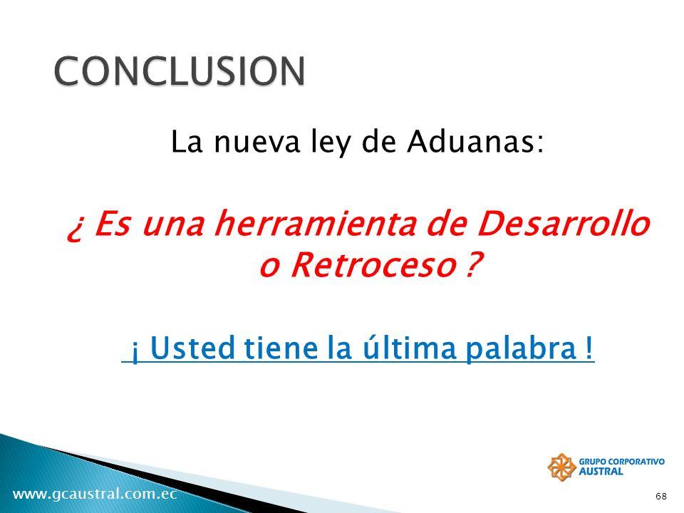 www.gcaustral.com.ec 68 La nueva ley de Aduanas: ¿ Es una herramienta de Desarrollo o Retroceso ? ¡ Usted tiene la última palabra !
