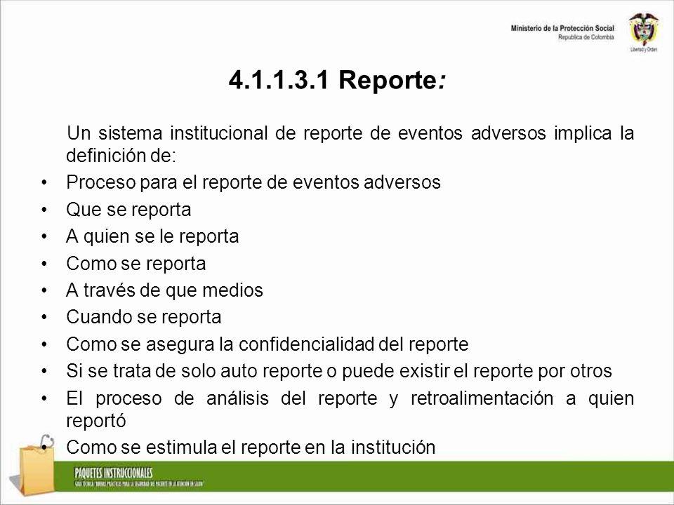 4.1.1.3.1 Reporte: Un sistema institucional de reporte de eventos adversos implica la definición de: Proceso para el reporte de eventos adversos Que se reporta A quien se le reporta Como se reporta A través de que medios Cuando se reporta Como se asegura la confidencialidad del reporte Si se trata de solo auto reporte o puede existir el reporte por otros El proceso de análisis del reporte y retroalimentación a quien reportó Como se estimula el reporte en la institución