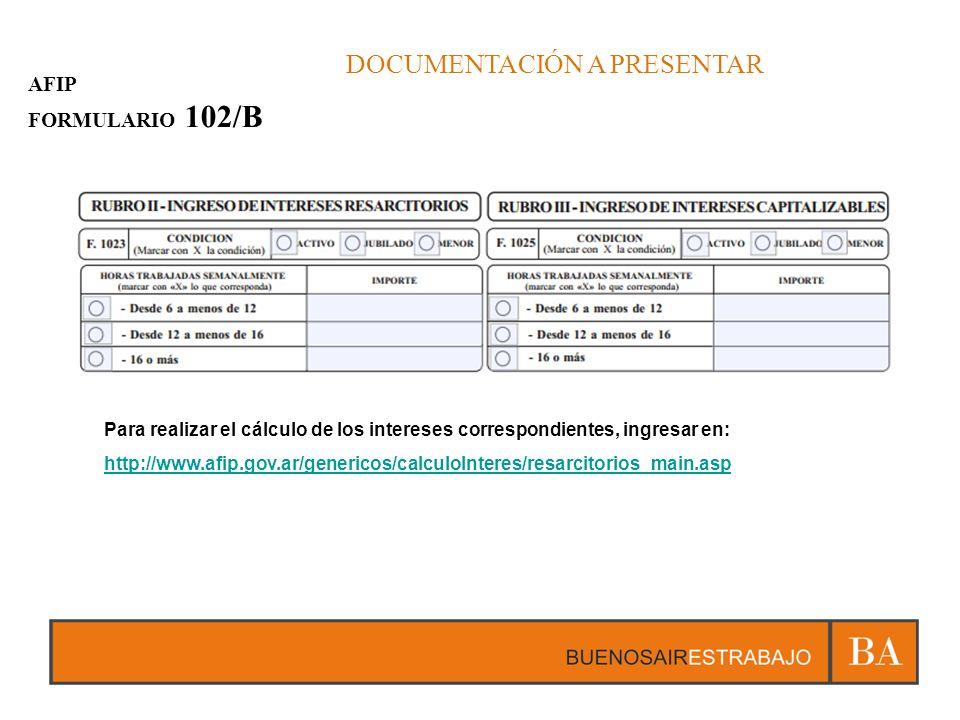 DOCUMENTACIÓN A PRESENTAR AFIP FORMULARIO 102/B Para realizar el cálculo de los intereses correspondientes, ingresar en: http://www.afip.gov.ar/genericos/calculoInteres/resarcitorios_main.asp