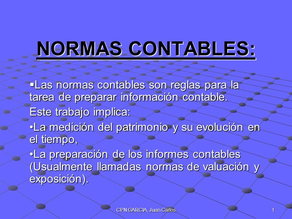 CPN GARCIA, Juan Carlos 1 NORMAS CONTABLES: Las normas contables son reglas para la tarea de preparar información contable. Las normas contables son r