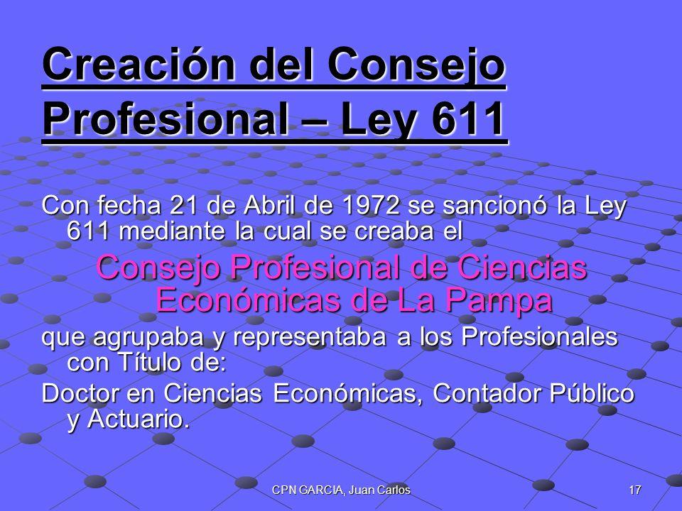 17CPN GARCIA, Juan Carlos Creación del Consejo Profesional – Ley 611 Con fecha 21 de Abril de 1972 se sancionó la Ley 611 mediante la cual se creaba e