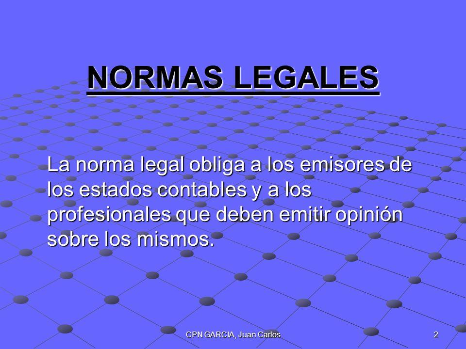 CPN GARCIA, Juan Carlos 2 NORMAS LEGALES La norma legal obliga a los emisores de los estados contables y a los profesionales que deben emitir opinión