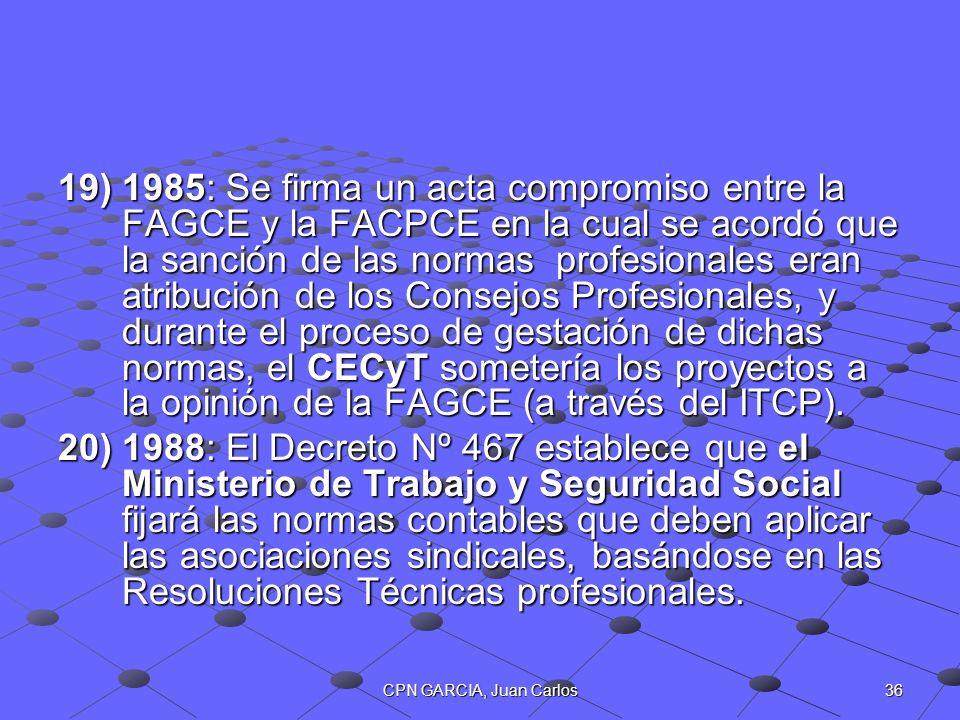 36CPN GARCIA, Juan Carlos 19)1985: Se firma un acta compromiso entre la FAGCE y la FACPCE en la cual se acordó que la sanción de las normas profesiona