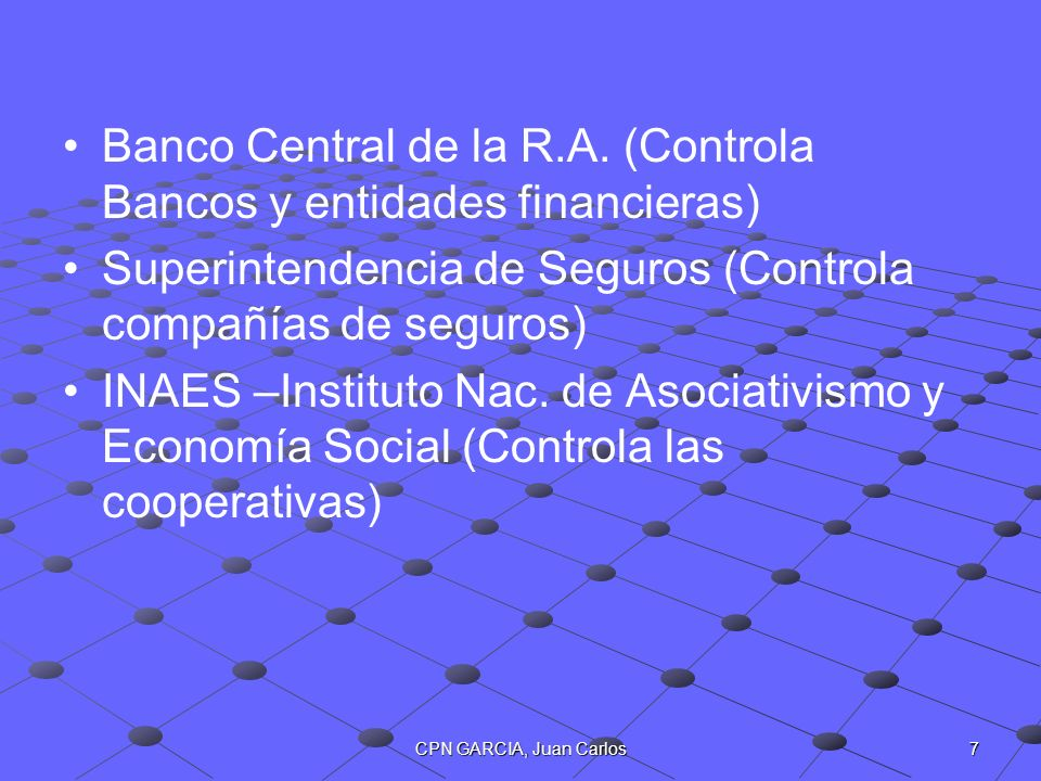 7CPN GARCIA, Juan Carlos Banco Central de la R.A. (Controla Bancos y entidades financieras) Superintendencia de Seguros (Controla compañías de seguros