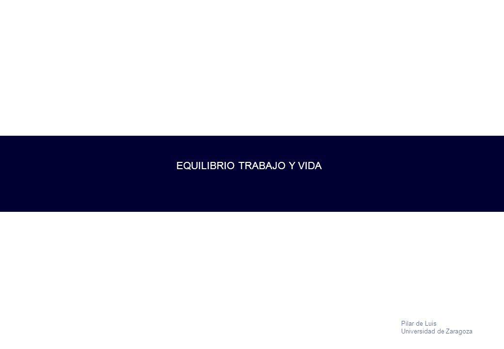 Pilar de Luis Universidad de Zaragoza EQUILIBRIO TRABAJO Y VIDA