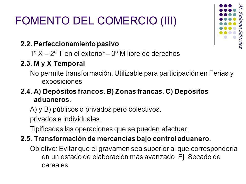FOMENTO DEL COMERCIO (III) 2.2. Perfeccionamiento pasivo 1º X – 2º T en el exterior – 3º M libre de derechos 2.3. M y X Temporal No permite transforma
