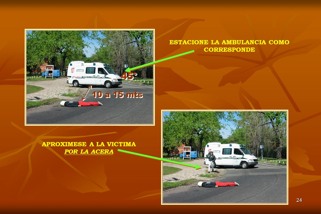 24 ESTACIONE LA AMBULANCIA COMO CORRESPONDE APROXIMESE A LA VICTIMA POR LA ACERA 45° 10 a 15 mts