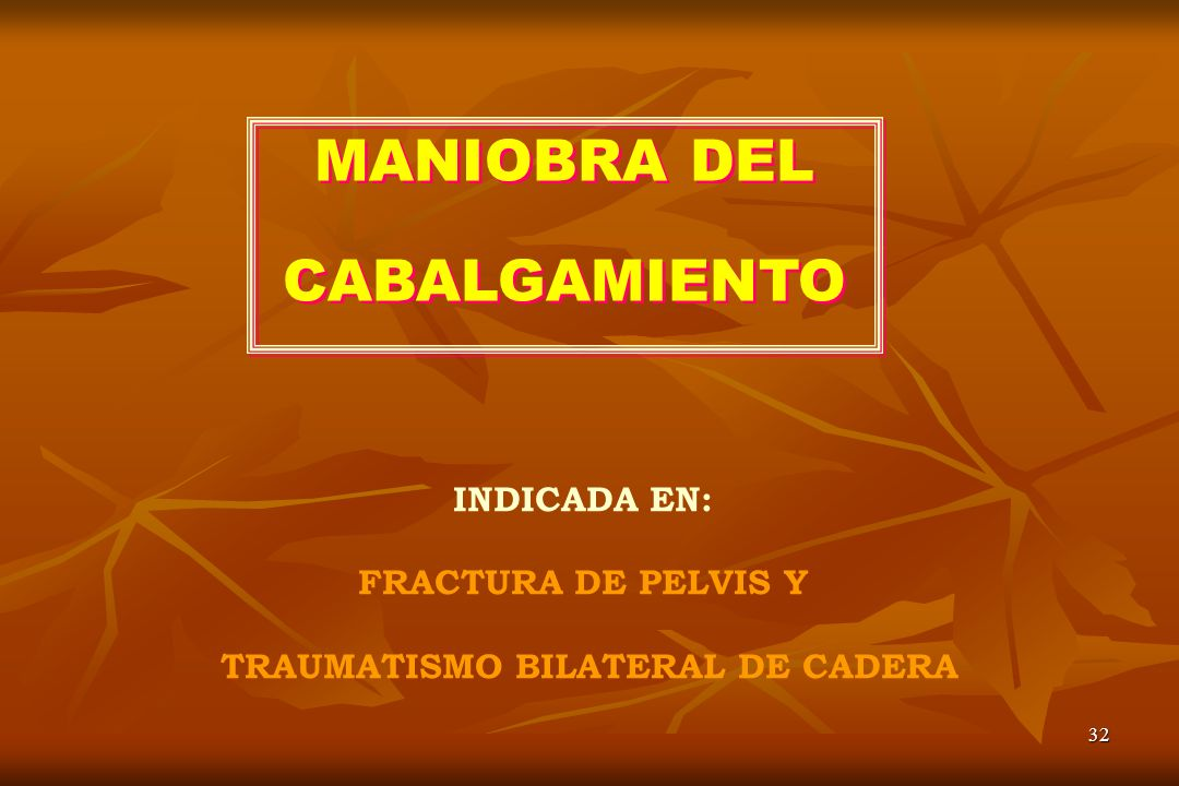 32 MANIOBRA DEL CABALGAMIENTO MANIOBRA DEL CABALGAMIENTO INDICADA EN: FRACTURA DE PELVIS Y TRAUMATISMO BILATERAL DE CADERA