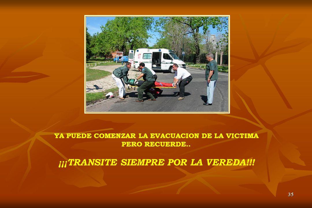 35 YA PUEDE COMENZAR LA EVACUACION DE LA VICTIMA PERO RECUERDE.. ¡¡¡TRANSITE SIEMPRE POR LA VEREDA!!!