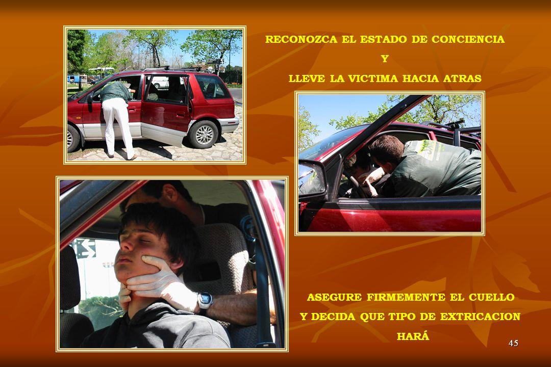 45 RECONOZCA EL ESTADO DE CONCIENCIA Y LLEVE LA VICTIMA HACIA ATRAS ASEGURE FIRMEMENTE EL CUELLO Y DECIDA QUE TIPO DE EXTRICACION HARÁ