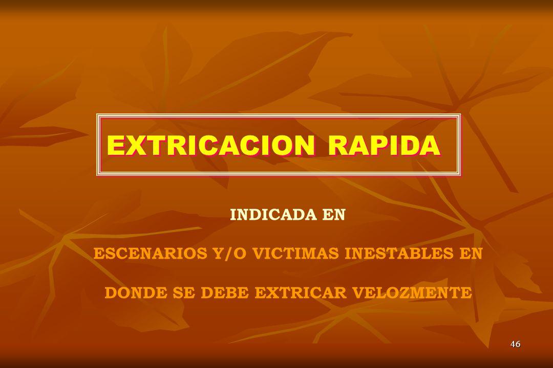 46 EXTRICACION RAPIDA INDICADA EN ESCENARIOS Y/O VICTIMAS INESTABLES EN DONDE SE DEBE EXTRICAR VELOZMENTE