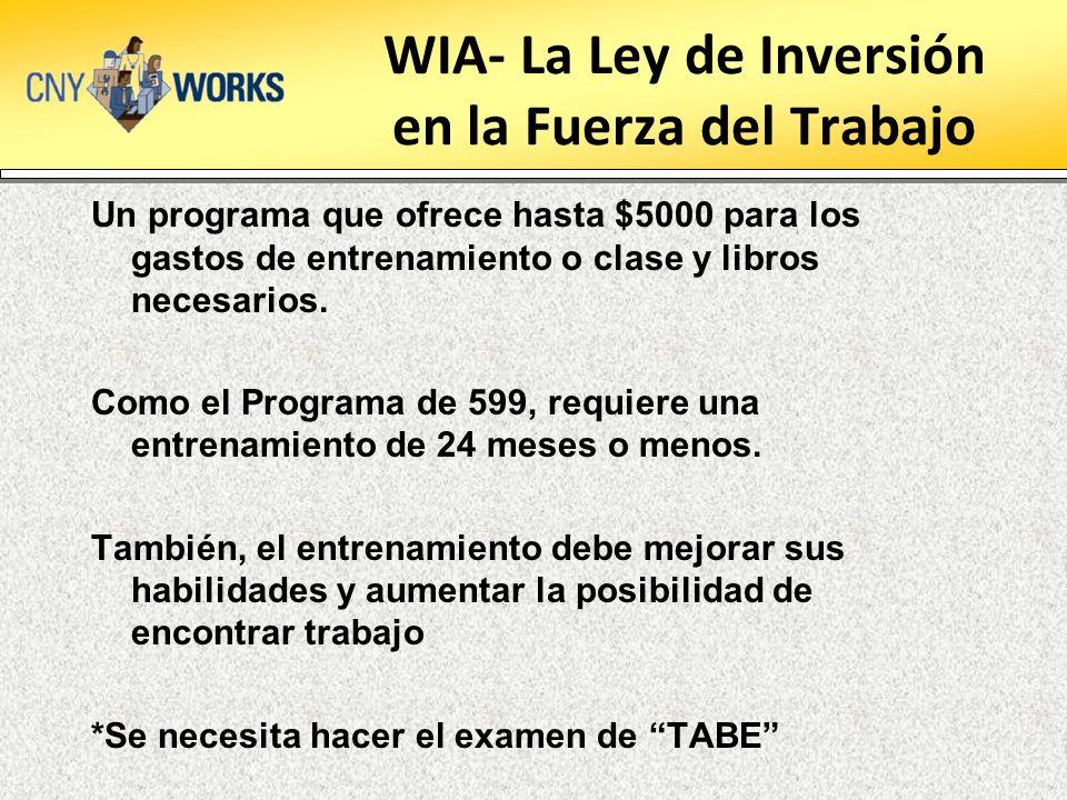 WIA- La Ley de Inversión en la Fuerza del Trabajo Un programa que ofrece hasta $5000 para los gastos de entrenamiento o clase y libros necesarios. Com