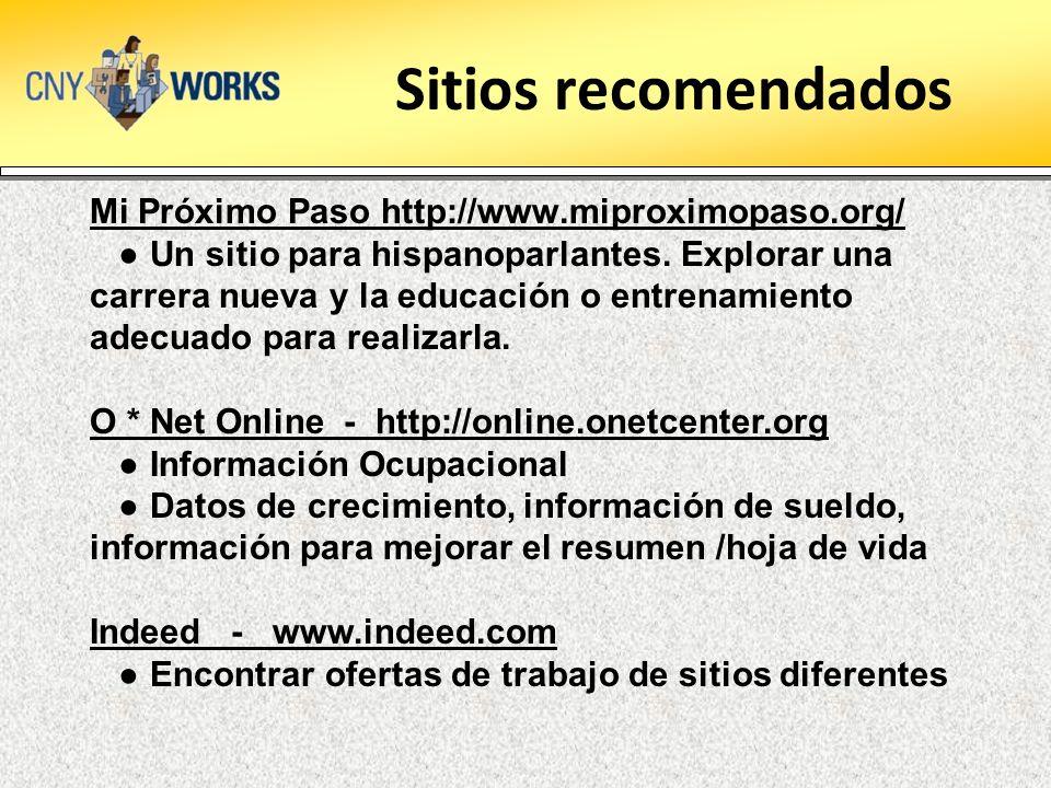 Sitios recomendados Mi Próximo Paso http://www.miproximopaso.org/ Un sitio para hispanoparlantes. Explorar una carrera nueva y la educación o entrenam