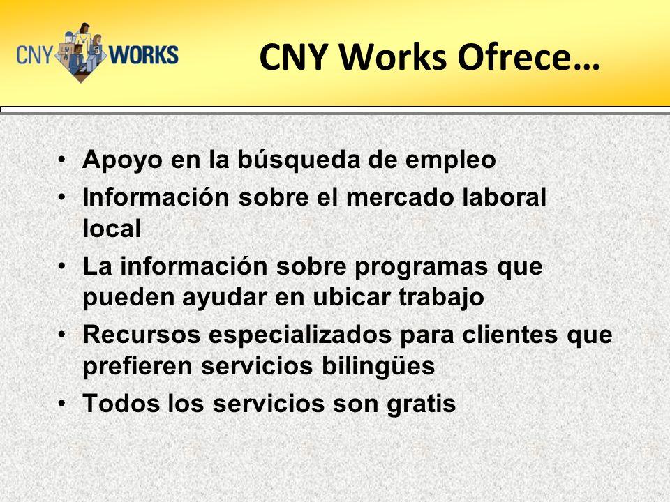 CNY Works Ofrece… Apoyo en la búsqueda de empleo Información sobre el mercado laboral local La información sobre programas que pueden ayudar en ubicar trabajo Recursos especializados para clientes que prefieren servicios bilingües Todos los servicios son gratis