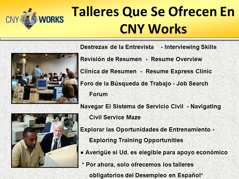 Talleres Que Se Ofrecen En CNY Works Destrezas de la Entrevista - Interviewing Skills Revisión de Resumen - Resume Overview Clínica de Resumen - Resume Express Clinic Foro de la Búsqueda de Trabajo - Job Search Forum Navegar El Sistema de Servicio Civil - Navigating Civil Service Maze Explorar las Oportunidades de Entrenamiento - Exploring Training Opportunities Averigüe si Ud.