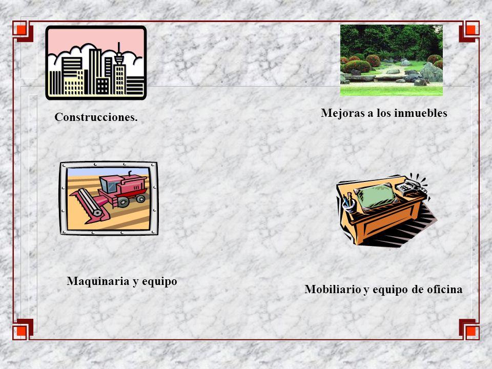 Construcciones. Mejoras a los inmuebles Maquinaria y equipo Mobiliario y equipo de oficina