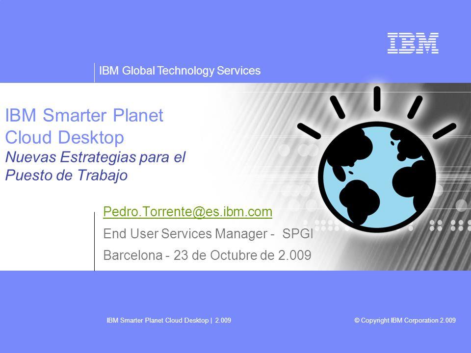 IBM Global Technology Services © Copyright IBM Corporation 2.009 IBM Smarter Planet Cloud Desktop | 2.009 22 Los Escritorios Virtuales consumen menos electricidad que los tradicionales : Ejemplo para 200 usuarios : Consumo de los puestos tradicionales: - 200 usuarios x 150 vatios / pc = 30.000 vatios/hora Consumo de un Escritorio Virtual: - 2 BladeCenter w/HS21s 8GB x 4.000 vatios = 8.000 vatios/hora - 200 Clientes Ligeros x 20 vatios = 4.000 vatios/hora - Servidores y Clientes Ligeros = 12.000 vatios/hora Ahorro energético - 30.000 watios menos 12.000 watios = 18.000 vatios/hora ahorrados - El consumo es un 40% del escritorio tradicional Ahorro anual entre 22 y 79 /Puesto Equivale a 17 y 63 kg de CO 2 - 1 arbol por cada 30 – 100 usuarios (Ejemplo para 10 centimos por kW/hora.