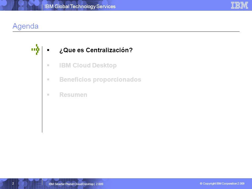 IBM Global Technology Services © Copyright IBM Corporation 2.009 IBM Smarter Planet Cloud Desktop | 2.009 3 Definición de Centralización Centralización se puede definir como el proceso que permite que los recursos de computación, aplicaciones e información de negocio, sean presentados de forma independiente a como sea su implementación física o localización geográfica.
