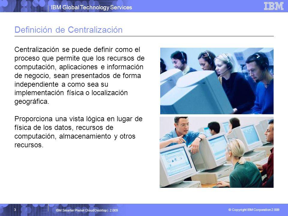 IBM Global Technology Services © Copyright IBM Corporation 2.009 IBM Smarter Planet Cloud Desktop | 2.009 4 Beneficios de la Centralización Proporciona una infraestructura de TI lógica que permite reducir costes y complejidad por medio de: -Facilitar la movilidad de los empleados -Simplificar la gestión, mantenimiento y soporte a la infraestructura de TI -Facilitando los procesos de cambio Permite aprovisionar dinámicamente los recursos de computación necesarios para mejorar la disponibilidad de servicio y optimizar la utilización de los recursos Facilita un alineamiento estratégico de los procesos de TI con los objetivos de negocio para obtener ventajas competitivas Un entorno centralizado le ayuda: Respondiendo ágilmente a los requerimientos del cliente Explotando nuevas oportunidades y adaptándose rápidamente a los cambios Respondiendo con eficacia a requerimientos externos