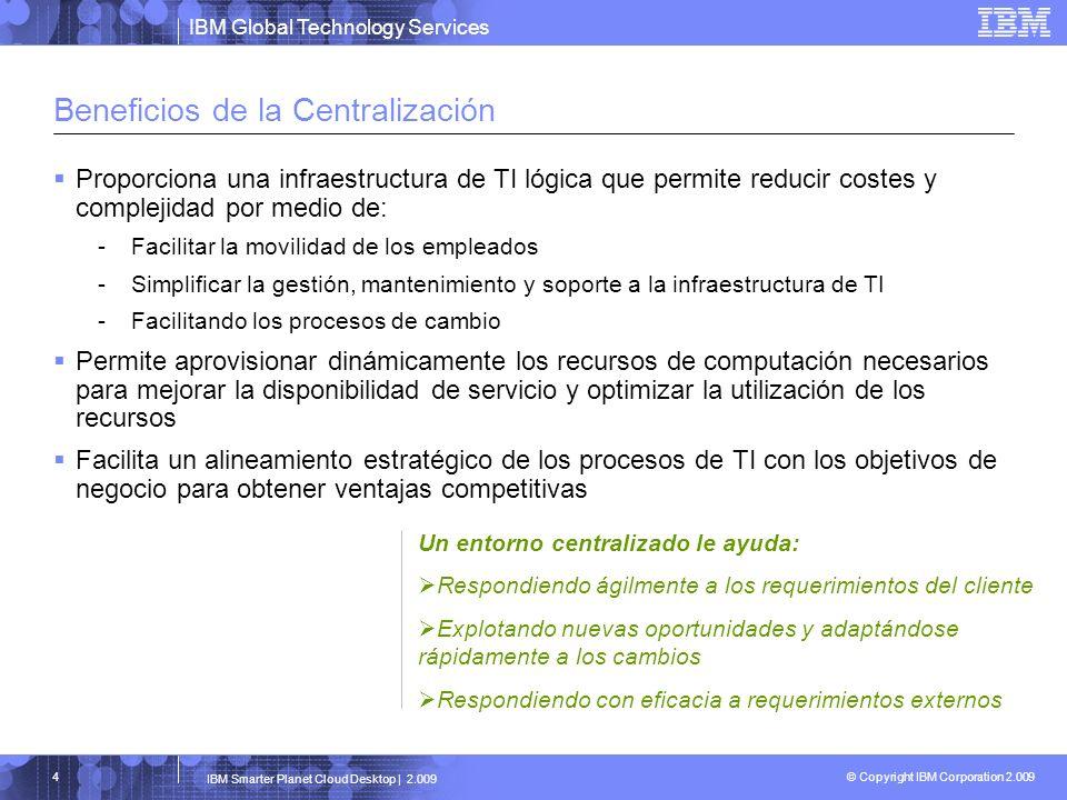 IBM Global Technology Services © Copyright IBM Corporation 2.009 IBM Smarter Planet Cloud Desktop | 2.009 4 Beneficios de la Centralización Proporcion