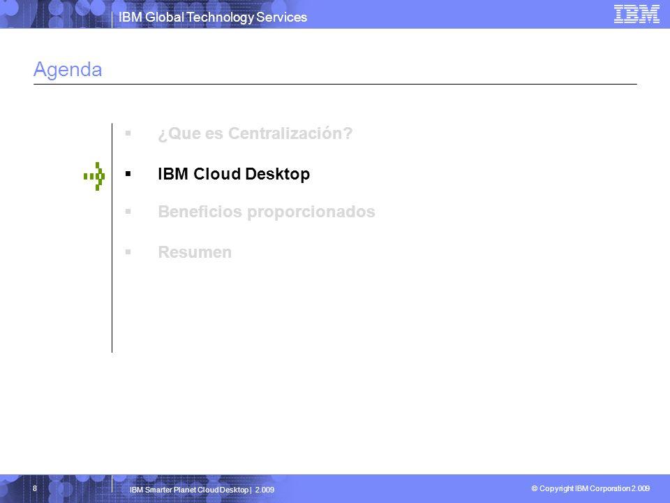 IBM Global Technology Services © Copyright IBM Corporation 2.009 IBM Smarter Planet Cloud Desktop | 2.009 29
