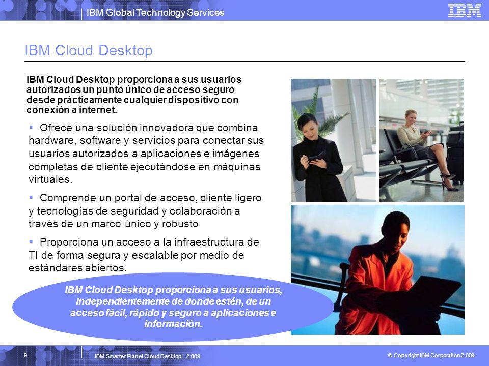 IBM Global Technology Services © Copyright IBM Corporation 2.009 IBM Smarter Planet Cloud Desktop | 2.009 10 IBM Global Services Recognized by VMware for Desktop Virtualization Innovation
