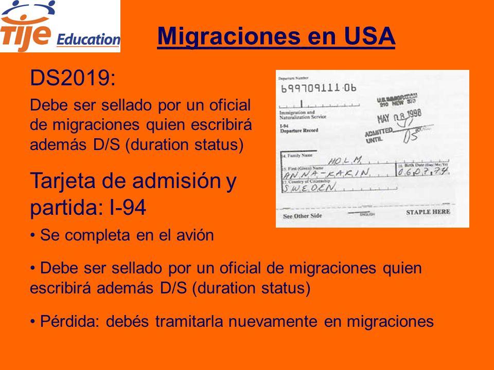 Migraciones en USA DS2019: Debe ser sellado por un oficial de migraciones quien escribirá además D/S (duration status) Tarjeta de admisión y partida: I-94 Se completa en el avión Debe ser sellado por un oficial de migraciones quien escribirá además D/S (duration status) Pérdida: debés tramitarla nuevamente en migraciones