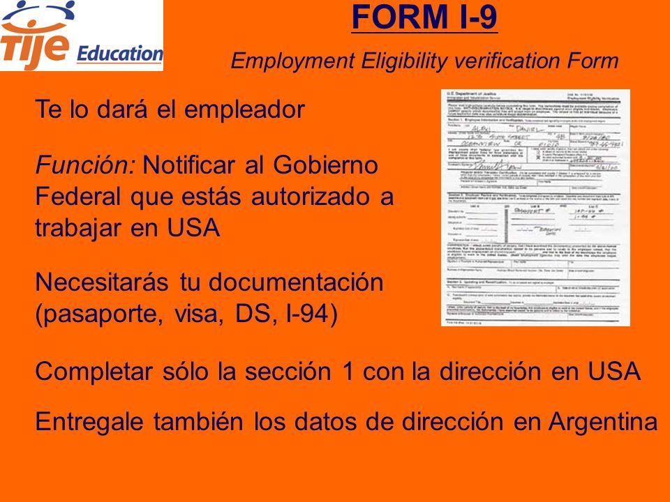 FORM I-9 Employment Eligibility verification Form Te lo dará el empleador Necesitarás tu documentación (pasaporte, visa, DS, I-94) Completar sólo la sección 1 con la dirección en USA Función: Notificar al Gobierno Federal que estás autorizado a trabajar en USA Entregale también los datos de dirección en Argentina