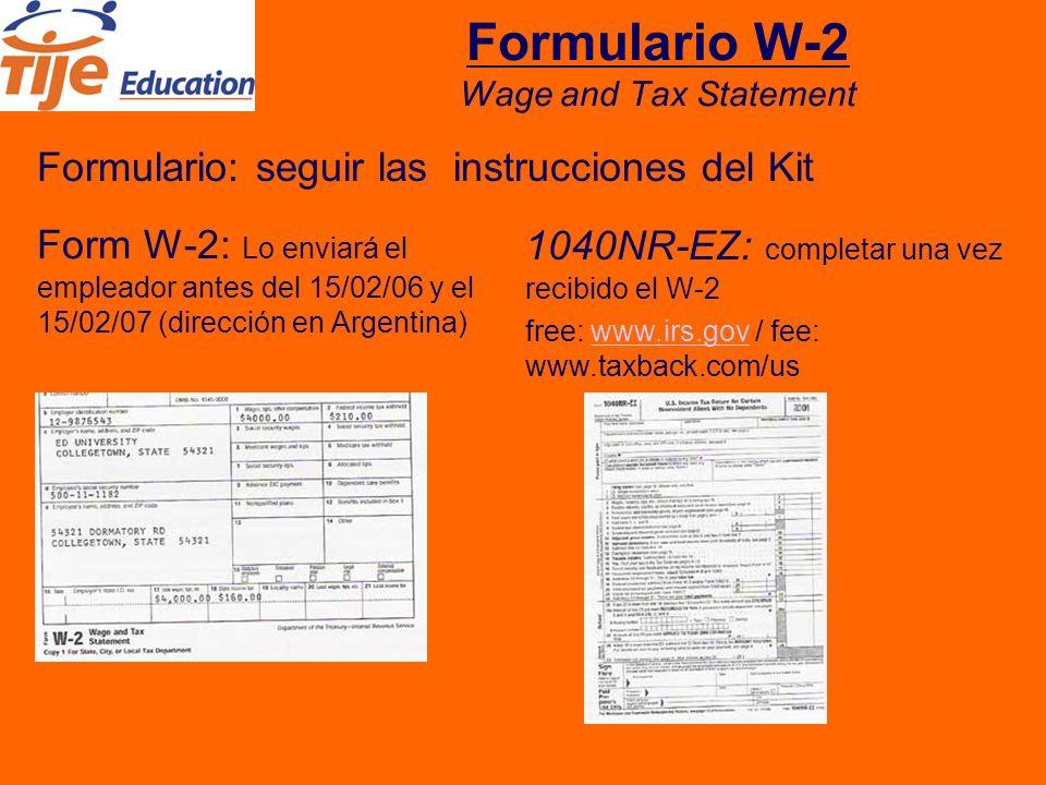 Formulario W-2 Wage and Tax Statement Formulario: seguir las instrucciones del Kit Form W-2: Lo enviará el empleador antes del 15/02/06 y el 15/02/07 (dirección en Argentina) 1040NR-EZ: completar una vez recibido el W-2 free: www.irs.gov / fee: www.taxback.com/uswww.irs.gov